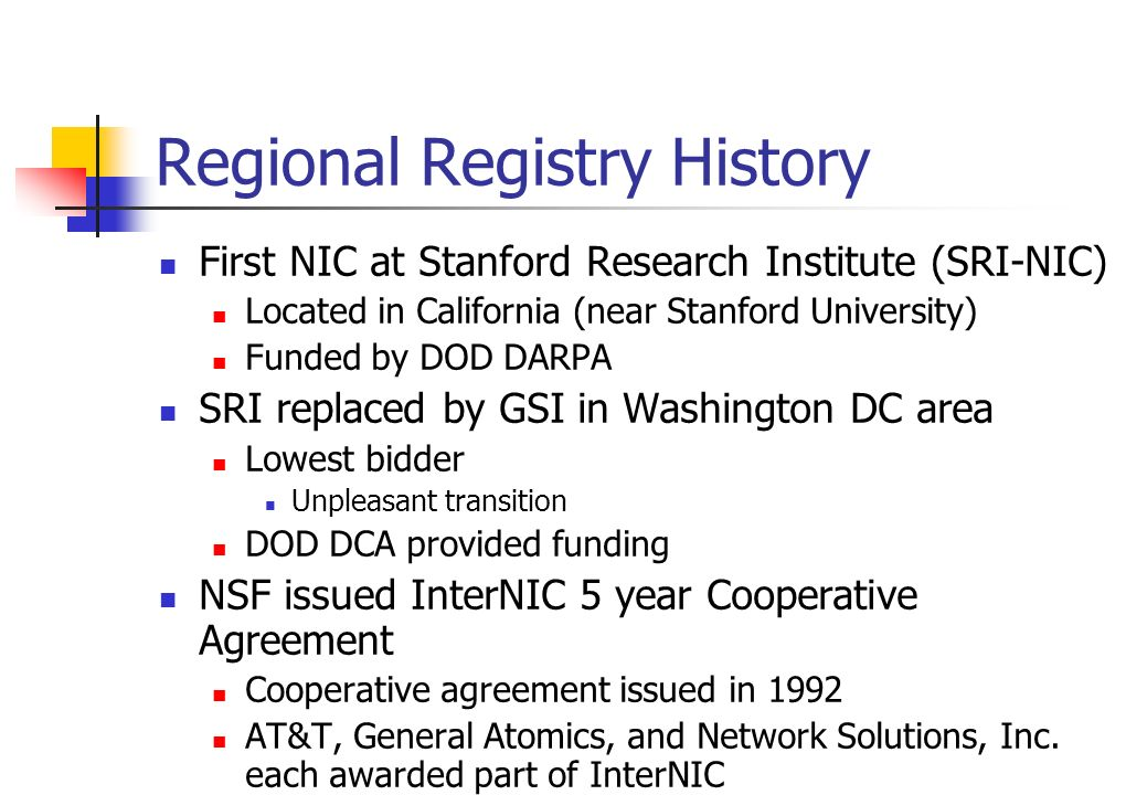 Regional Registry History First NIC at Stanford Research Institute (SRI-NIC) Located in California (near Stanford University) Funded by DOD DARPA SRI