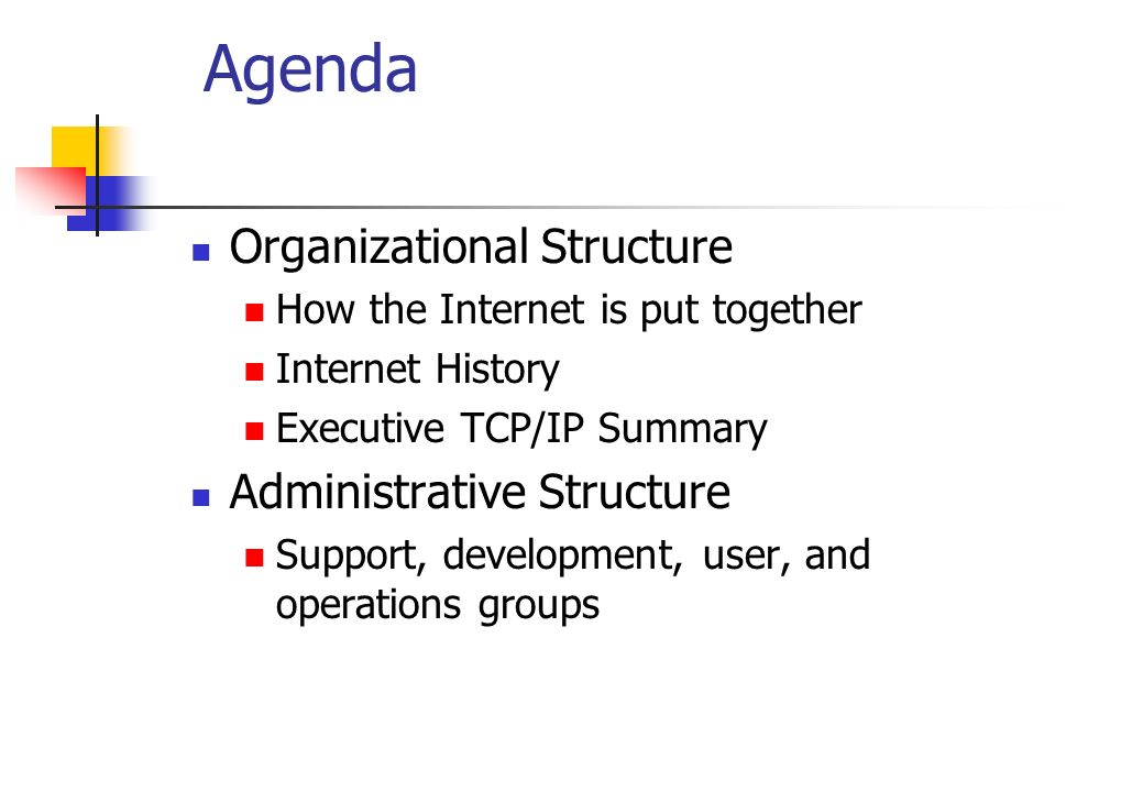 Agenda Organizational Structure How the Internet is put together Internet History Executive TCP/IP Summary Administrative Structure Support, developme