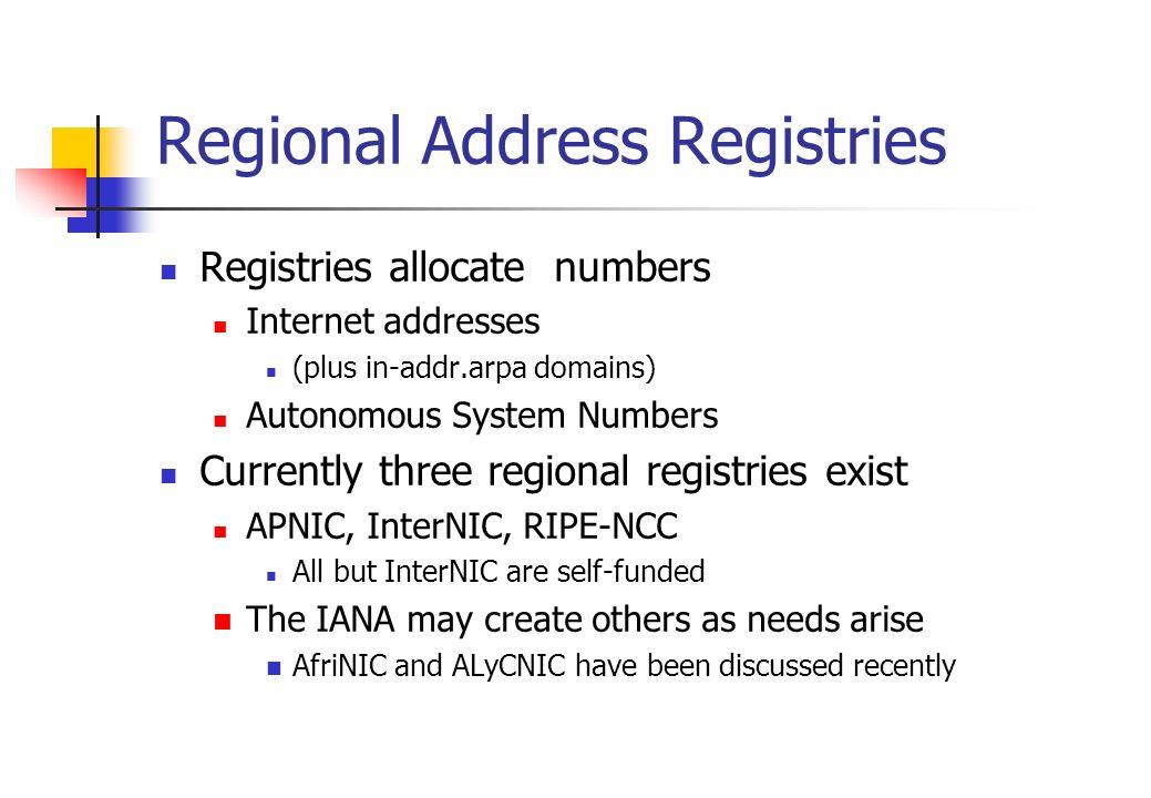 Regional Address Registries Registries allocate numbers Internet addresses (plus in-addr.arpa domains) Autonomous System Numbers Currently three regio