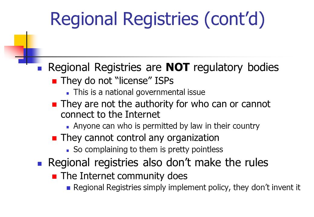 Regional Registries (contd) Regional Registries are NOT regulatory bodies They do not license ISPs This is a national governmental issue They are not