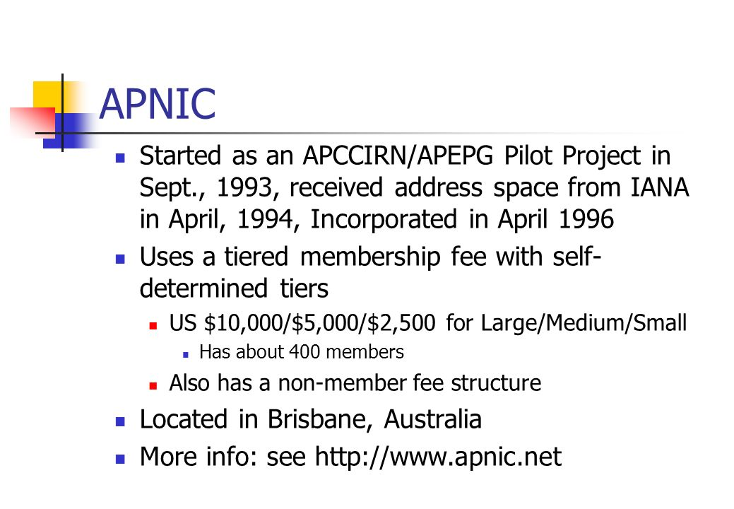 APNIC Started as an APCCIRN/APEPG Pilot Project in Sept., 1993, received address space from IANA in April, 1994, Incorporated in April 1996 Uses a tie