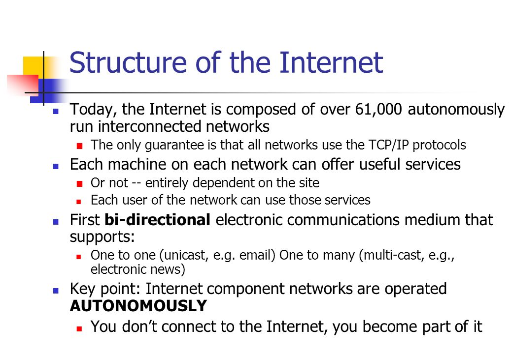 Structure of the Internet Today, the Internet is composed of over 61,000 autonomously run interconnected networks The only guarantee is that all netwo