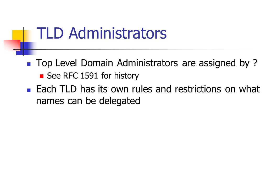 TLD Administrators Top Level Domain Administrators are assigned by ? See RFC 1591 for history Each TLD has its own rules and restrictions on what name