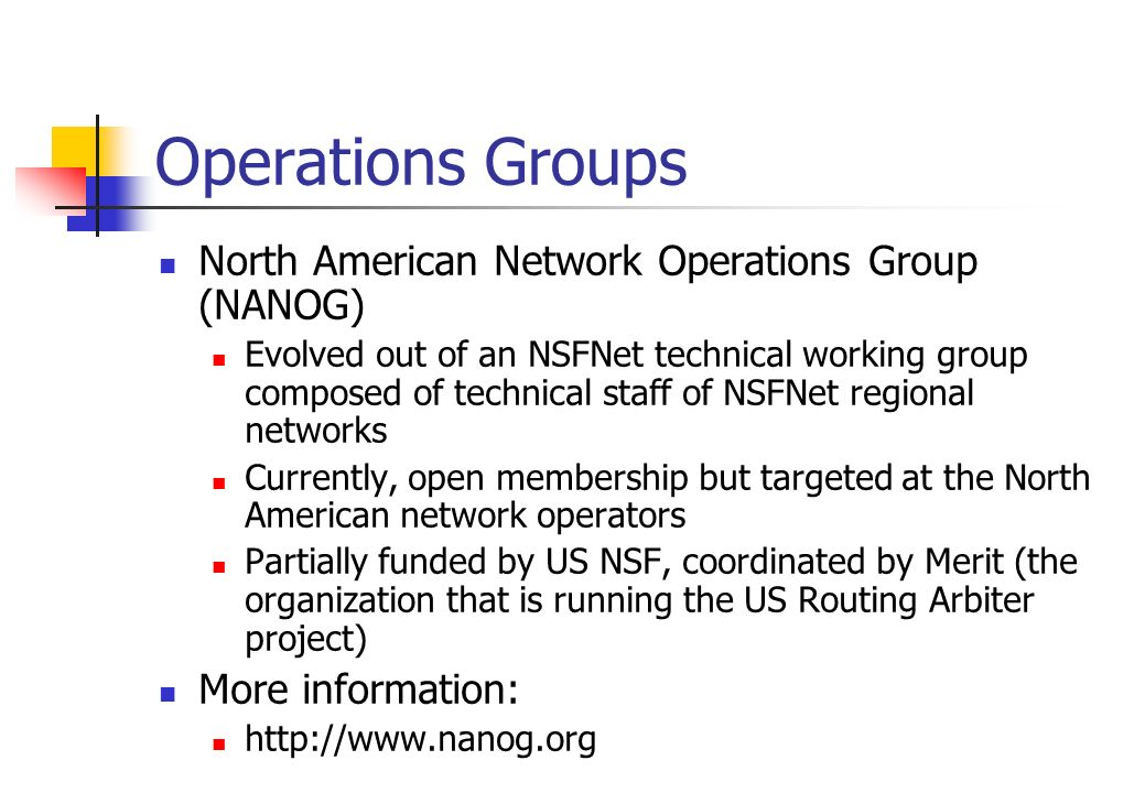 Operations Groups North American Network Operations Group (NANOG) Evolved out of an NSFNet technical working group composed of technical staff of NSFN