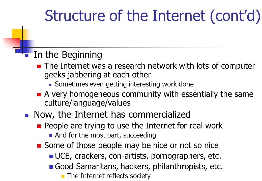Structure of the Internet (contd) In the Beginning The Internet was a research network with lots of computer geeks jabbering at each other Sometimes e