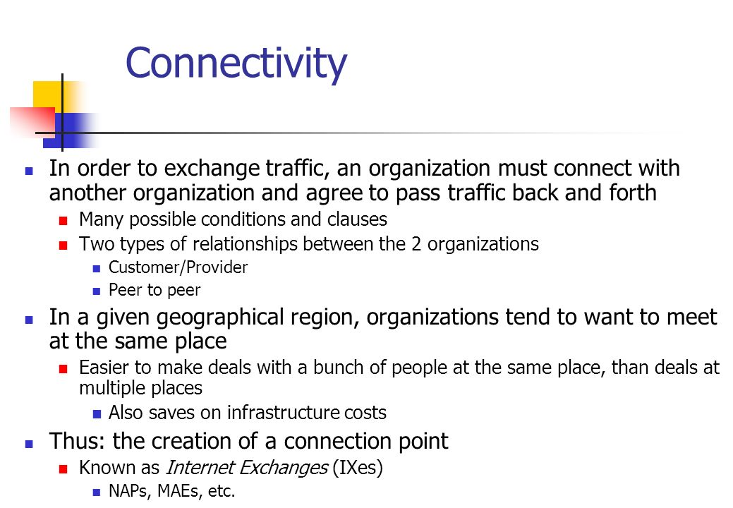 Connectivity In order to exchange traffic, an organization must connect with another organization and agree to pass traffic back and forth Many possib