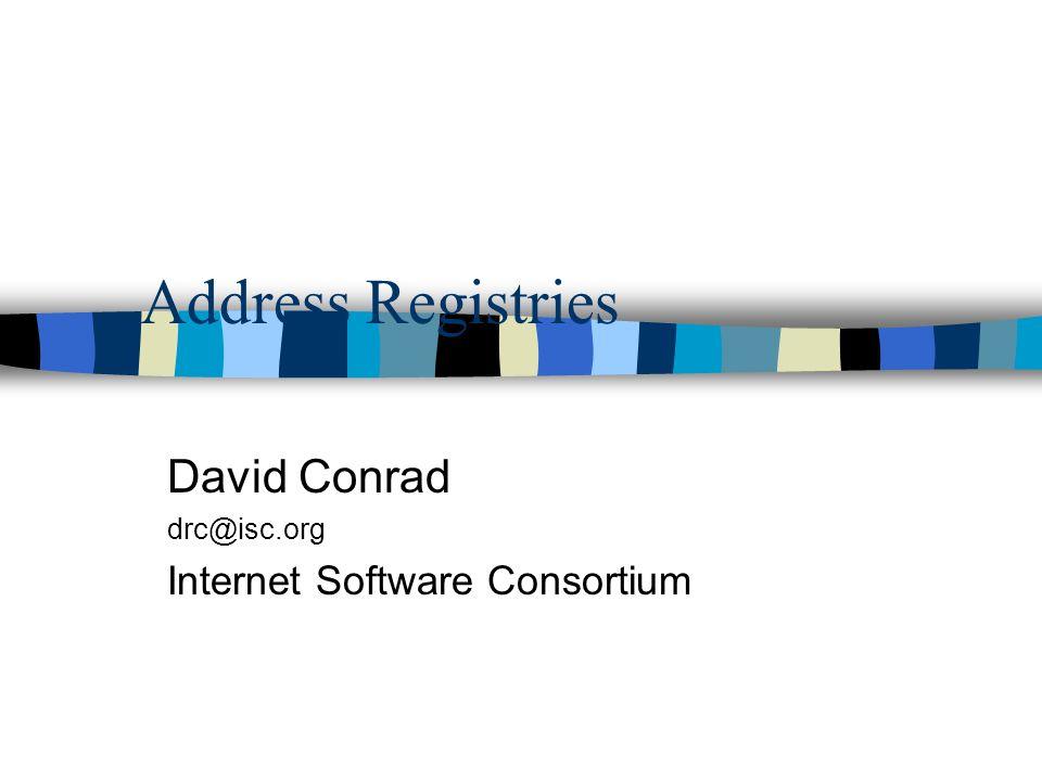 Address Registries David Conrad drc@isc.org Internet Software Consortium