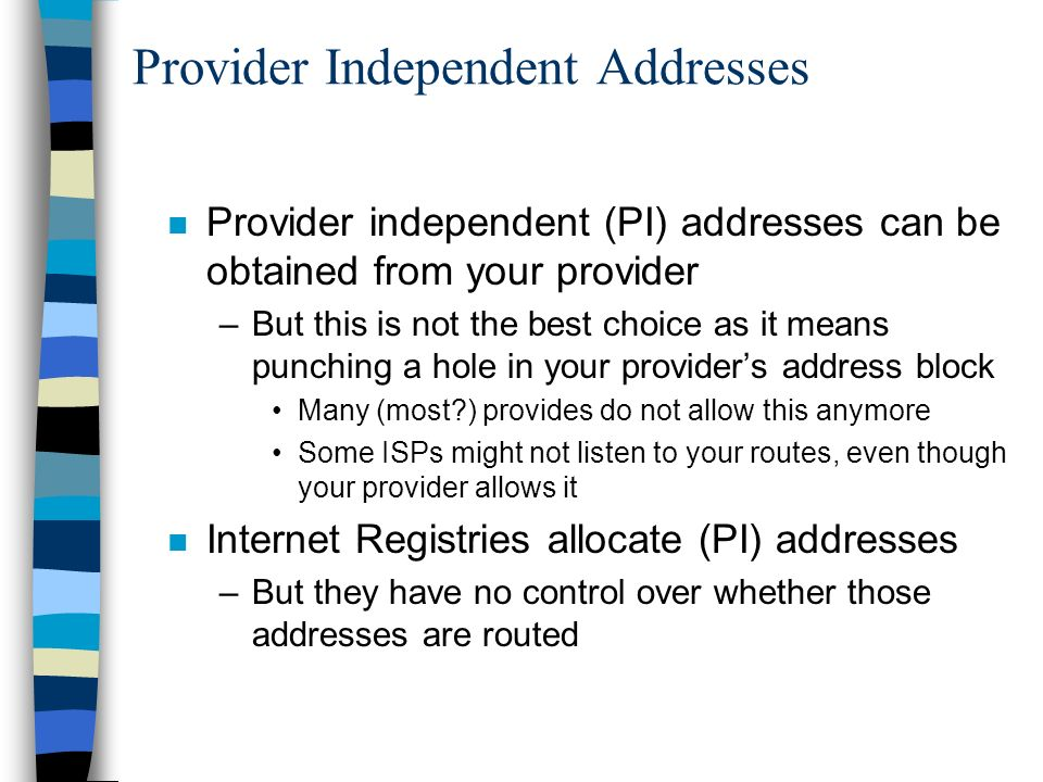 Provider Independent Addresses n Provider independent (PI) addresses can be obtained from your provider –But this is not the best choice as it means punching a hole in your providers address block Many (most ) provides do not allow this anymore Some ISPs might not listen to your routes, even though your provider allows it n Internet Registries allocate (PI) addresses –But they have no control over whether those addresses are routed