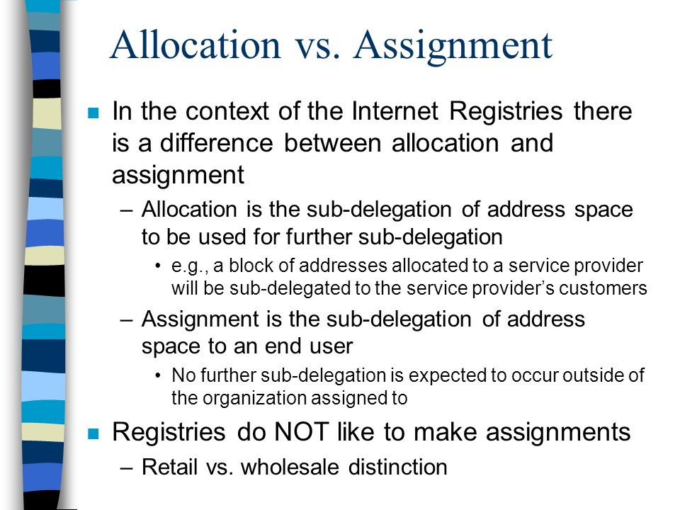 Allocation guidelines n Addresses are allocated to ISPs in power of 2 sized blocks on bit boundaries that create single routing entries –Those blocks should remain intact Assignments to customers should be done as loans for the duration of the connectivity contract n ISPs must assign address space efficiently –Variable length subnet technologies are assumed n Allocating addresses to highly transient customers (e.g., dialup IP) is discouraged –Static assignment can be very space inefficient n Addresses are allocated using a slow start procedure to insure efficient address space usage with a minimum of routing entries generated