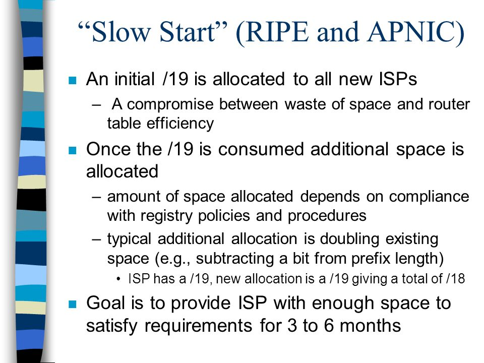 Slow Start (RIPE and APNIC) n An initial /19 is allocated to all new ISPs – A compromise between waste of space and router table efficiency n Once the /19 is consumed additional space is allocated –amount of space allocated depends on compliance with registry policies and procedures –typical additional allocation is doubling existing space (e.g., subtracting a bit from prefix length) ISP has a /19, new allocation is a /19 giving a total of /18 n Goal is to provide ISP with enough space to satisfy requirements for 3 to 6 months