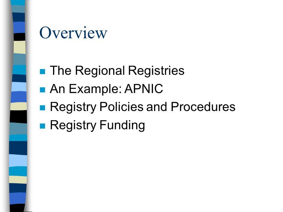 Overview n The Regional Registries n An Example: APNIC n Registry Policies and Procedures n Registry Funding