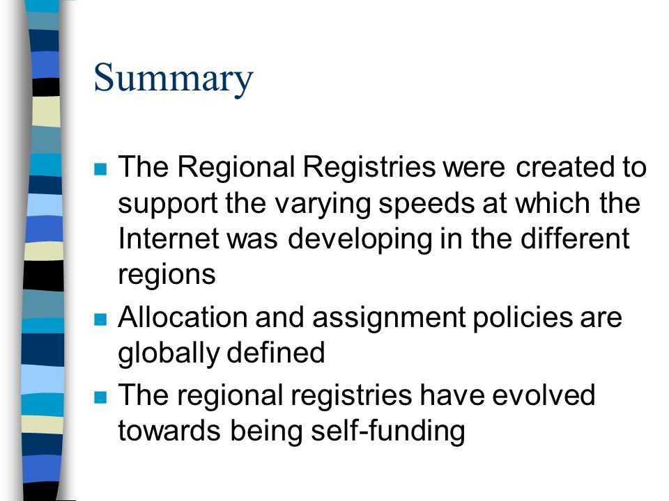 Summary n The Regional Registries were created to support the varying speeds at which the Internet was developing in the different regions n Allocation and assignment policies are globally defined n The regional registries have evolved towards being self-funding