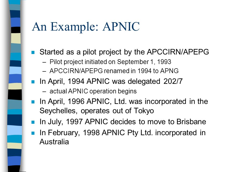 An Example: APNIC n Started as a pilot project by the APCCIRN/APEPG –Pilot project initiated on September 1, 1993 –APCCIRN/APEPG renamed in 1994 to APNG n In April, 1994 APNIC was delegated 202/7 –actual APNIC operation begins n In April, 1996 APNIC, Ltd.