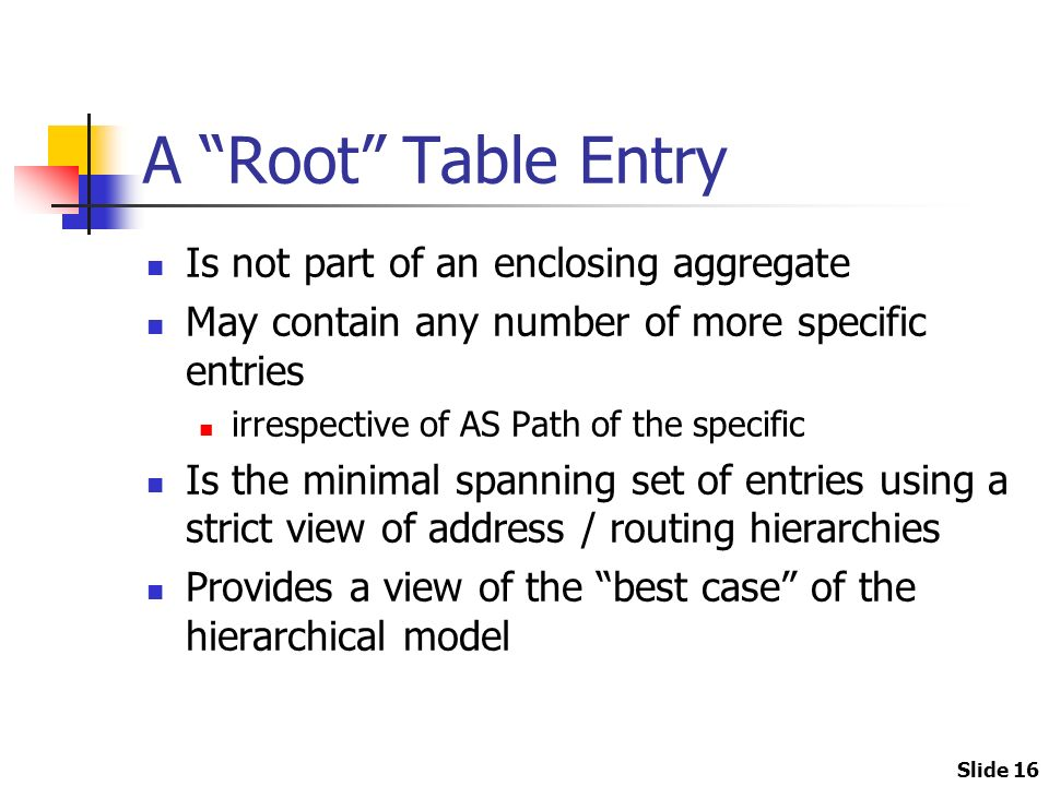 Slide 16 A Root Table Entry Is not part of an enclosing aggregate May contain any number of more specific entries irrespective of AS Path of the specific Is the minimal spanning set of entries using a strict view of address / routing hierarchies Provides a view of the best case of the hierarchical model