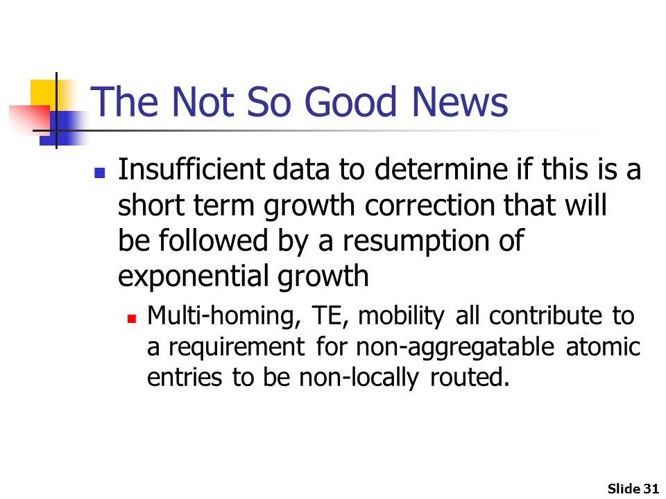 Slide 31 The Not So Good News Insufficient data to determine if this is a short term growth correction that will be followed by a resumption of exponential growth Multi-homing, TE, mobility all contribute to a requirement for non-aggregatable atomic entries to be non-locally routed.