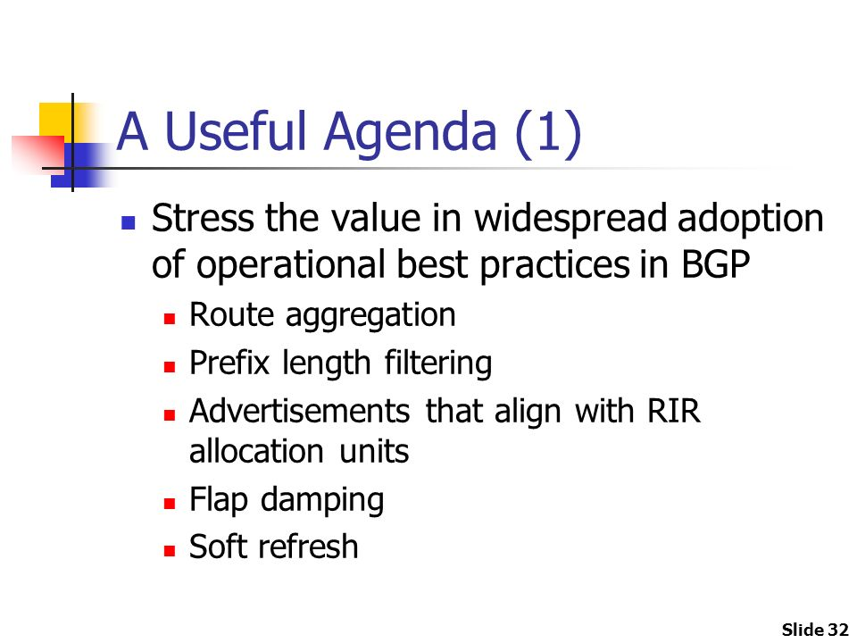 Slide 32 A Useful Agenda (1) Stress the value in widespread adoption of operational best practices in BGP Route aggregation Prefix length filtering Advertisements that align with RIR allocation units Flap damping Soft refresh
