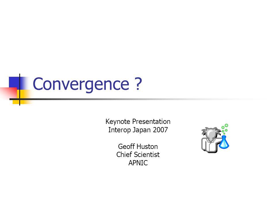 Convergence Keynote Presentation Interop Japan 2007 Geoff Huston Chief Scientist APNIC