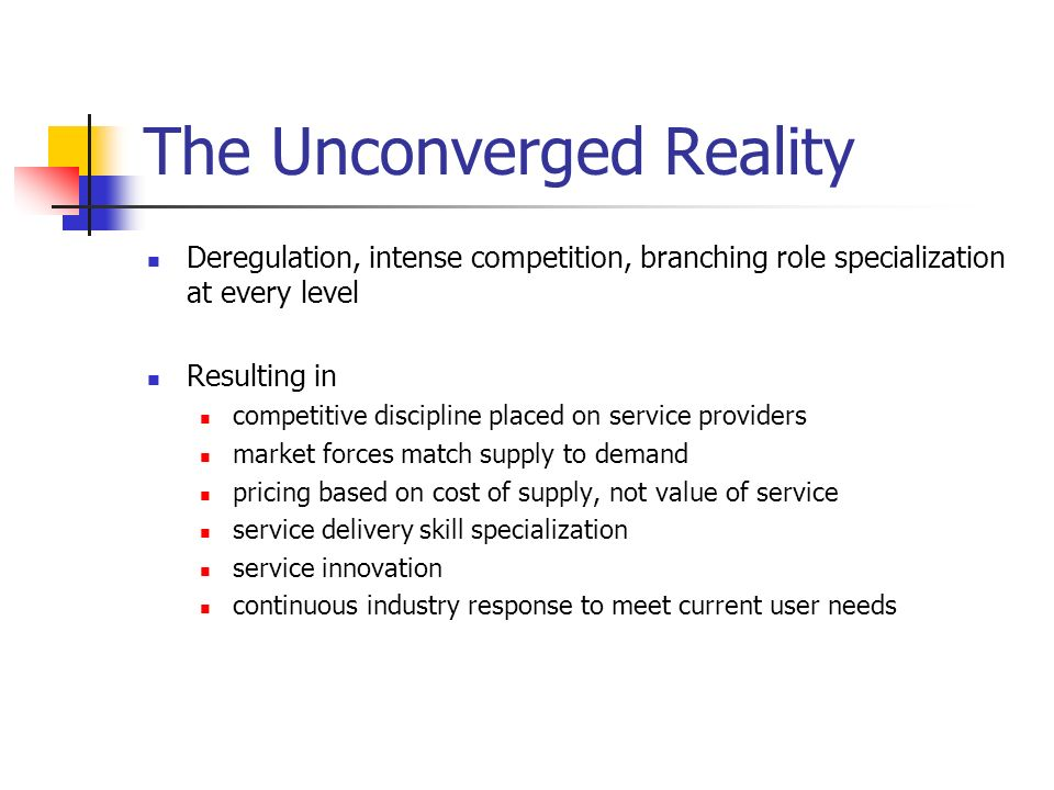 The Unconverged Reality Deregulation, intense competition, branching role specialization at every level Resulting in competitive discipline placed on service providers market forces match supply to demand pricing based on cost of supply, not value of service service delivery skill specialization service innovation continuous industry response to meet current user needs