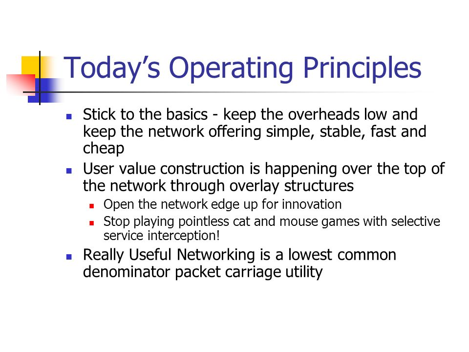 Todays Operating Principles Stick to the basics - keep the overheads low and keep the network offering simple, stable, fast and cheap User value construction is happening over the top of the network through overlay structures Open the network edge up for innovation Stop playing pointless cat and mouse games with selective service interception.