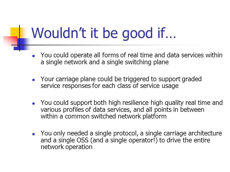 Wouldnt it be good if… You could operate all forms of real time and data services within a single network and a single switching plane Your carriage plane could be triggered to support graded service responses for each class of service usage You could support both high resilience high quality real time and various profiles of data services, and all points in between within a common switched network platform You only needed a single protocol, a single carriage architecture and a single OSS (and a single operator!) to drive the entire network operation