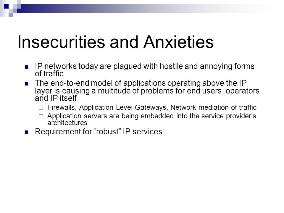 Insecurities and Anxieties IP networks today are plagued with hostile and annoying forms of traffic The end-to-end model of applications operating abo