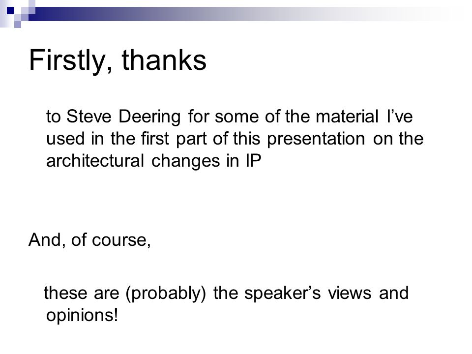 Firstly, thanks to Steve Deering for some of the material Ive used in the first part of this presentation on the architectural changes in IP And, of c