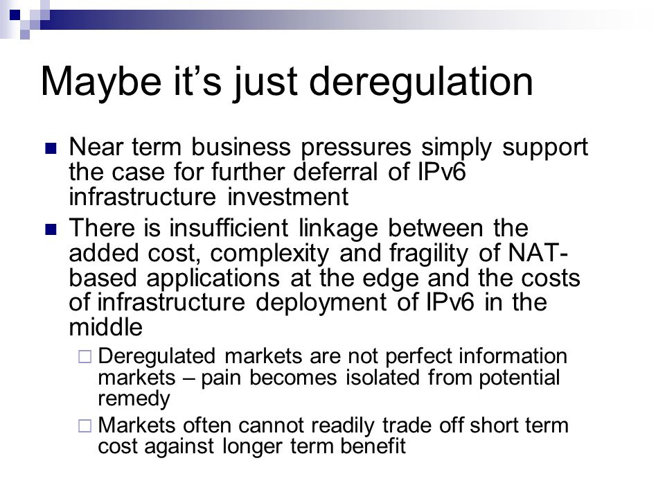 Maybe its just deregulation Near term business pressures simply support the case for further deferral of IPv6 infrastructure investment There is insuf