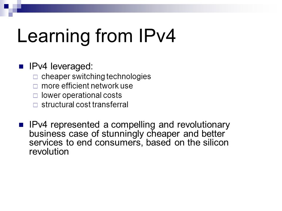 Learning from IPv4 IPv4 leveraged: cheaper switching technologies more efficient network use lower operational costs structural cost transferral IPv4