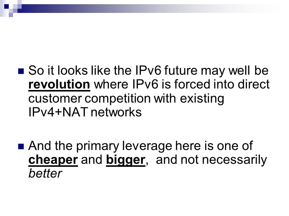 So it looks like the IPv6 future may well be revolution where IPv6 is forced into direct customer competition with existing IPv4+NAT networks And the