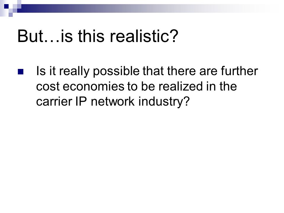 But…is this realistic? Is it really possible that there are further cost economies to be realized in the carrier IP network industry?