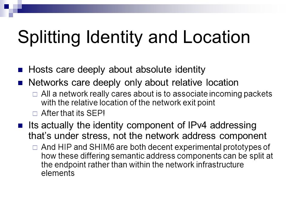 Splitting Identity and Location Hosts care deeply about absolute identity Networks care deeply only about relative location All a network really cares