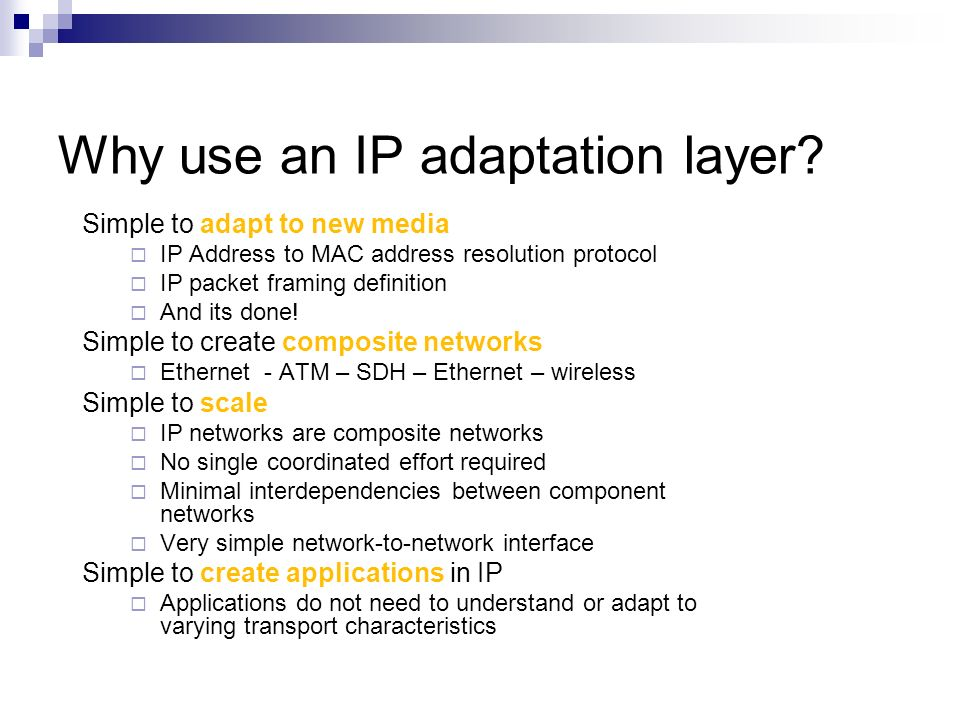 Why use an IP adaptation layer? Simple to adapt to new media IP Address to MAC address resolution protocol IP packet framing definition And its done!