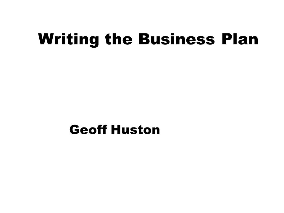 Writing the Business Plan Geoff Huston