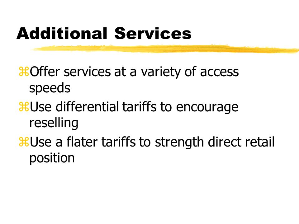 Additional Services zOffer services at a variety of access speeds zUse differential tariffs to encourage reselling zUse a flater tariffs to strength direct retail position