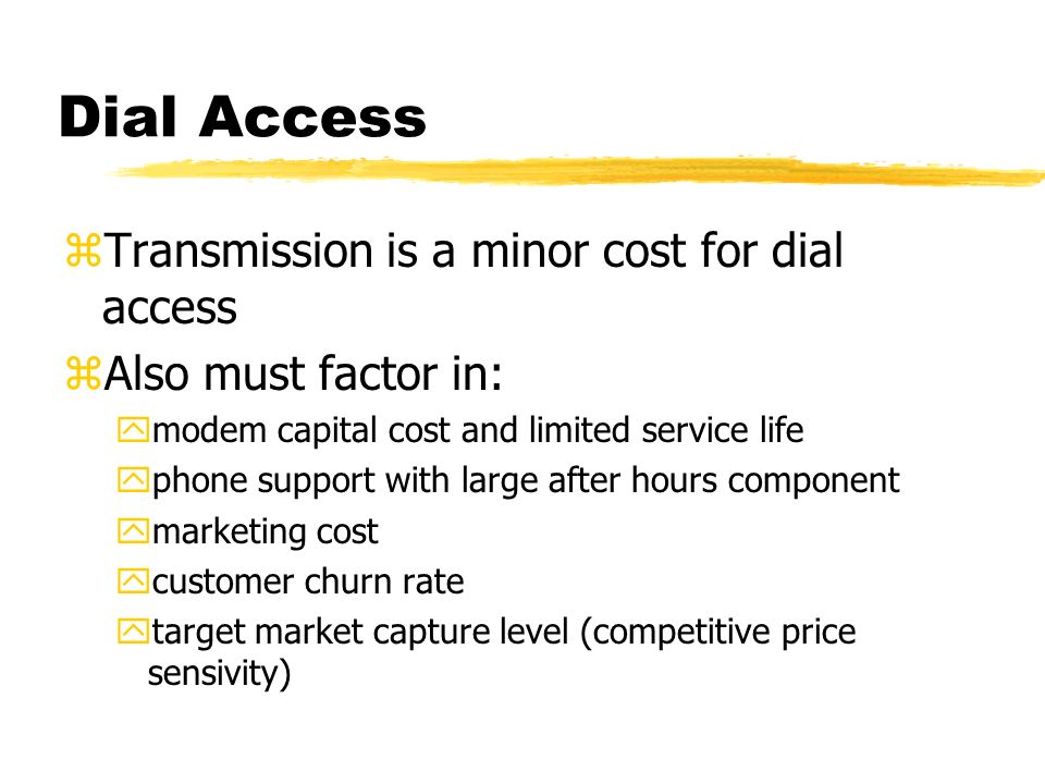 Dial Access zTransmission is a minor cost for dial access zAlso must factor in: ymodem capital cost and limited service life yphone support with large after hours component ymarketing cost ycustomer churn rate ytarget market capture level (competitive price sensivity)
