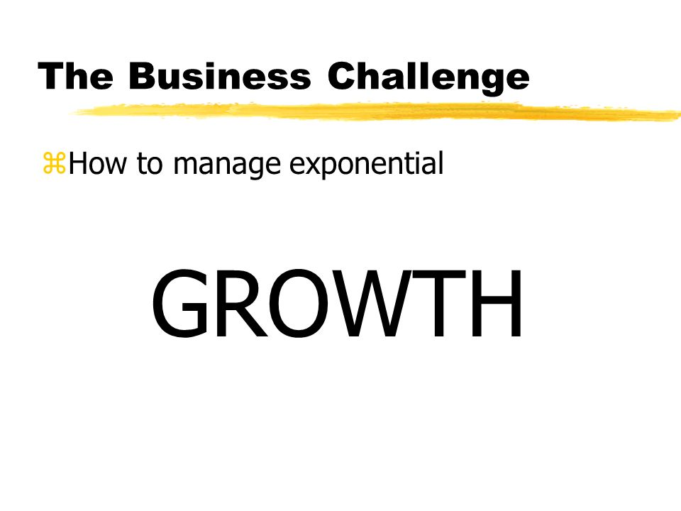 The Business Challenge zHow to manage exponential GROWTH
