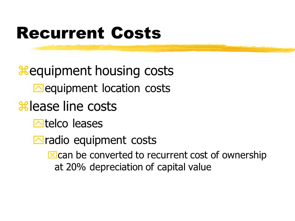 Recurrent Costs zequipment housing costs yequipment location costs zlease line costs ytelco leases yradio equipment costs xcan be converted to recurrent cost of ownership at 20% depreciation of capital value