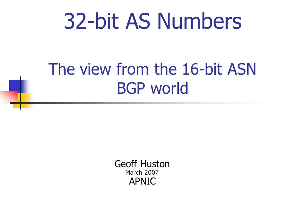 32-bit AS Numbers The view from the 16-bit ASN BGP world Geoff Huston March 2007 APNIC