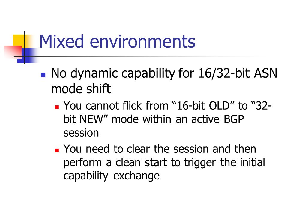 Mixed environments No dynamic capability for 16/32-bit ASN mode shift You cannot flick from 16-bit OLD to 32- bit NEW mode within an active BGP sessio