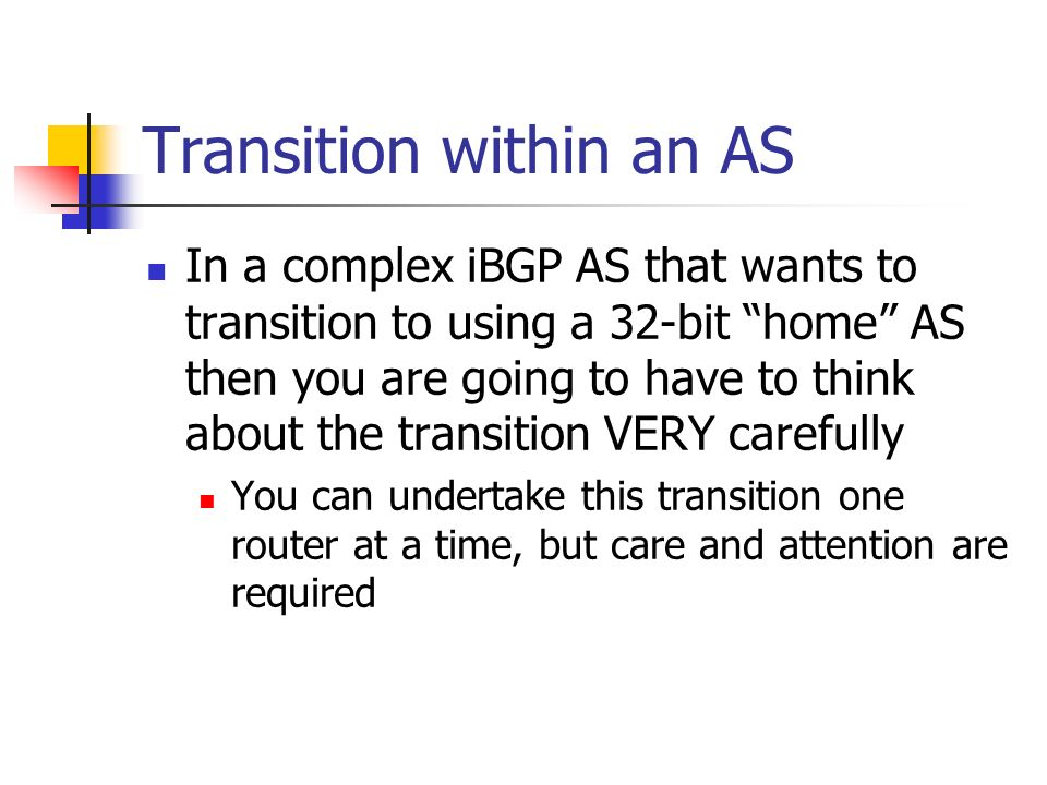 Transition within an AS In a complex iBGP AS that wants to transition to using a 32-bit home AS then you are going to have to think about the transiti