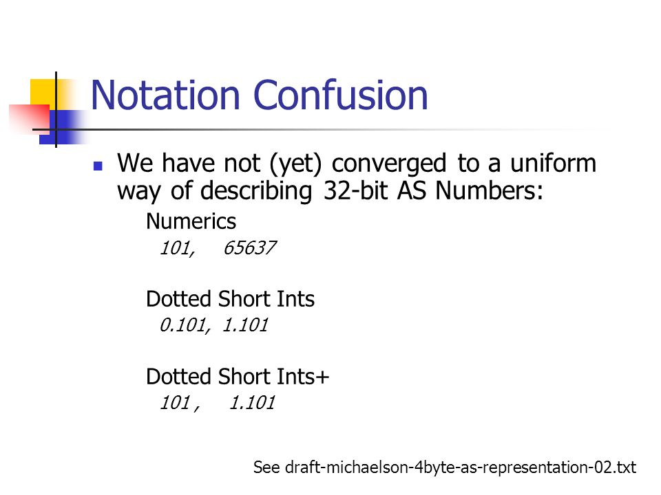 Notation Confusion We have not (yet) converged to a uniform way of describing 32-bit AS Numbers: Numerics 101, 65637 Dotted Short Ints 0.101, 1.101 Do