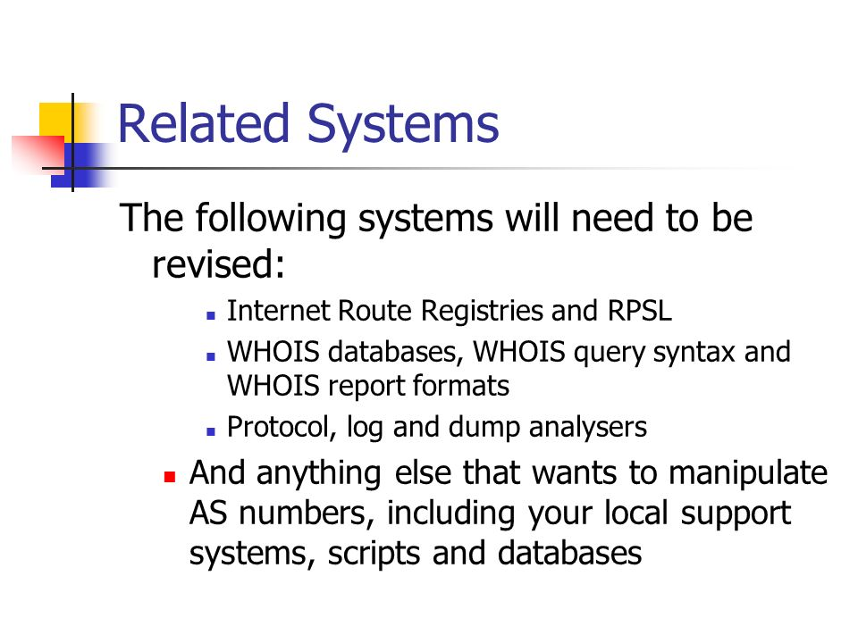 Related Systems The following systems will need to be revised: Internet Route Registries and RPSL WHOIS databases, WHOIS query syntax and WHOIS report