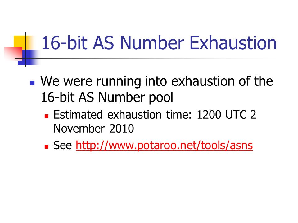 16-bit AS Number Exhaustion We were running into exhaustion of the 16-bit AS Number pool Estimated exhaustion time: 1200 UTC 2 November 2010 See http: