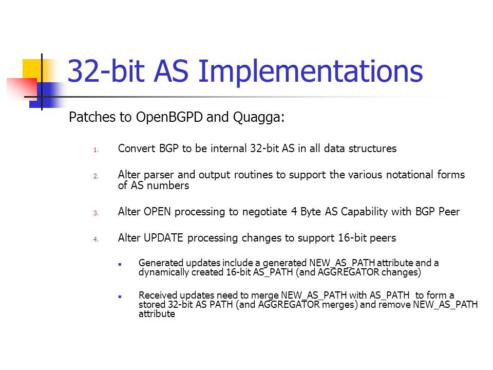 32-bit AS Implementations Patches to OpenBGPD and Quagga: 1. Convert BGP to be internal 32-bit AS in all data structures 2. Alter parser and output ro
