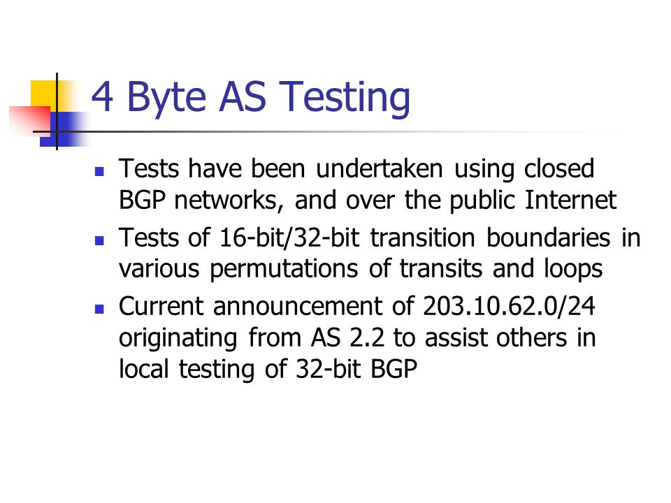 4 Byte AS Testing Tests have been undertaken using closed BGP networks, and over the public Internet Tests of 16-bit/32-bit transition boundaries in v