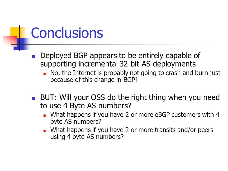 Conclusions Deployed BGP appears to be entirely capable of supporting incremental 32-bit AS deployments No, the Internet is probably not going to cras