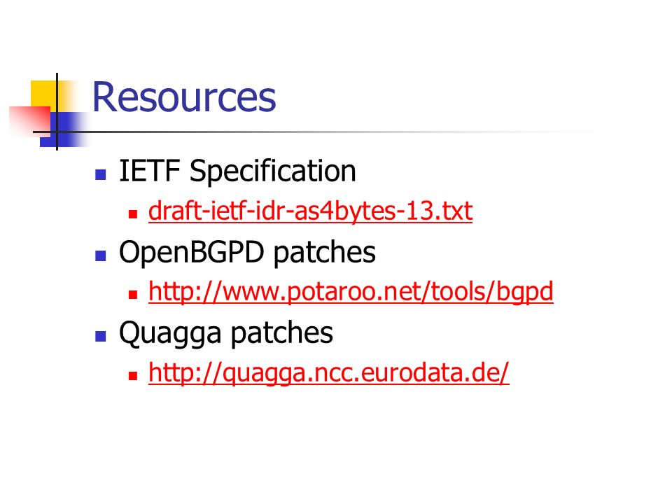Resources IETF Specification draft-ietf-idr-as4bytes-13.txt OpenBGPD patches http://www.potaroo.net/tools/bgpd Quagga patches http://quagga.ncc.euroda
