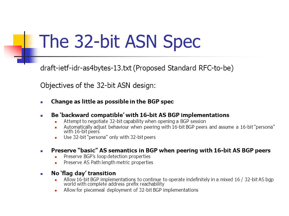 The 32-bit ASN Spec draft-ietf-idr-as4bytes-13.txt (Proposed Standard RFC-to-be) Objectives of the 32-bit ASN design: Change as little as possible in