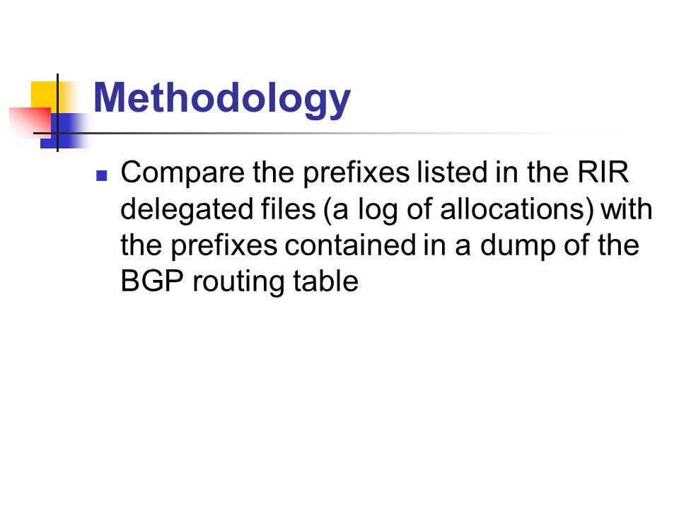 Methodology Compare the prefixes listed in the RIR delegated files (a log of allocations) with the prefixes contained in a dump of the BGP routing table