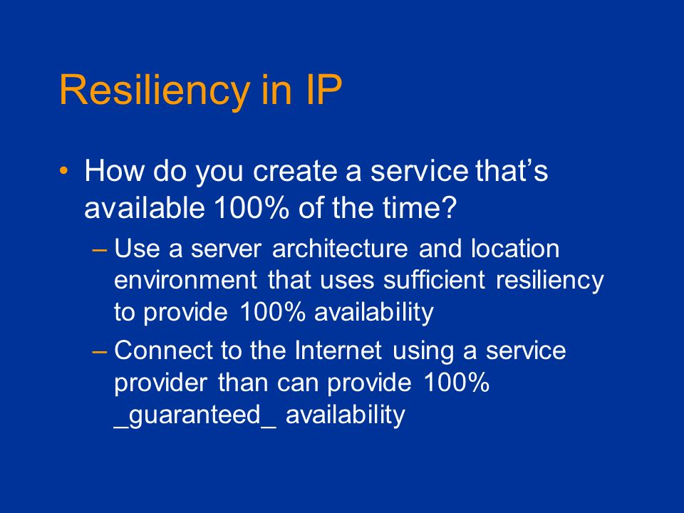 Resiliency in IP How do you create a service thats available 100% of the time? –Use a server architecture and location environment that uses sufficien